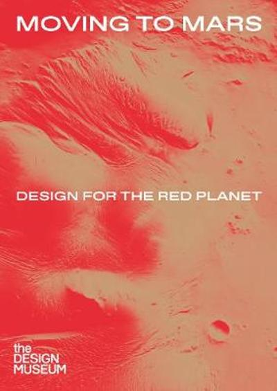 Moving to Mars: Design for the Red Planet - Justin McGuirk