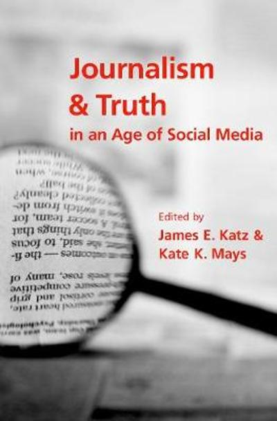 Journalism and Truth in an Age of Social Media - James E. Katz