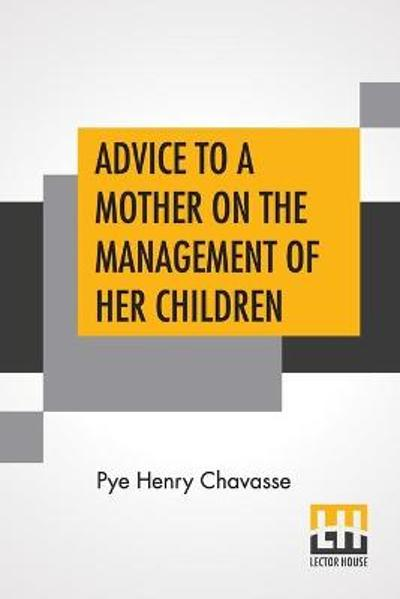 Advice To A Mother On The Management Of Her Children And On The Treatment On The Moment Of Some Of Their More Pressing Illnesses And Accidents - Pye Henry Chavasse