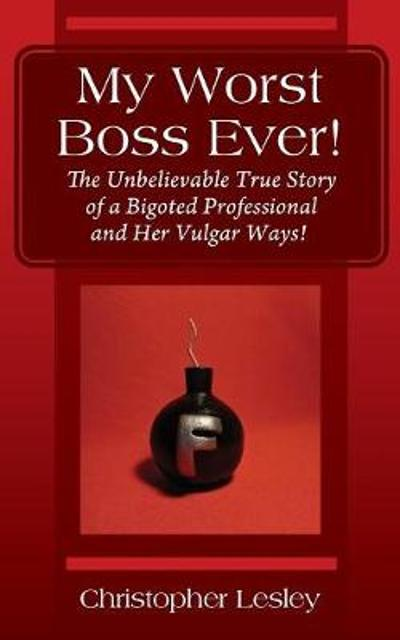 My Worst Boss Ever! The Unbelievable True Story of a Bigoted Professional and Her Vulgar Ways! - Christopher Lesley