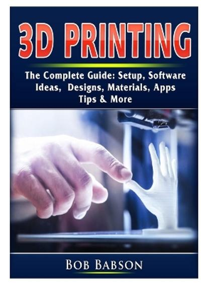 3D Printing The Complete Guide - Bob Babson