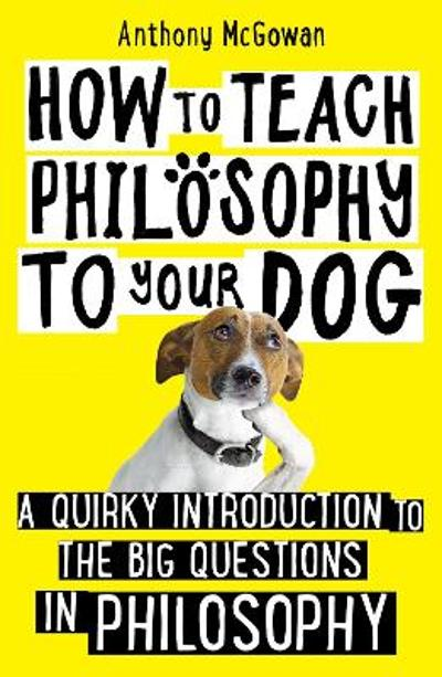 How to Teach Philosophy to Your Dog - Anthony McGowan