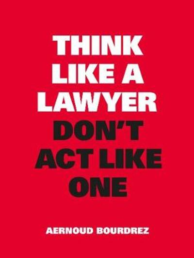 Think Like a Lawyer, Don't Act Like One - Aernoud Bourdrez