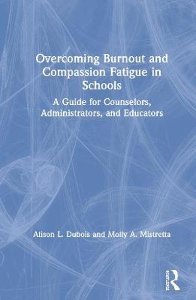 Overcoming Burnout and Compassion Fatigue in Schools - Alison L. Dubois