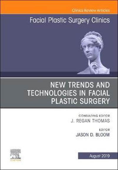New Trends and Technologies in Facial Plastic Surgery, An Issue of Facial Plastic Surgery Clinics of North America - Jason D Bloom