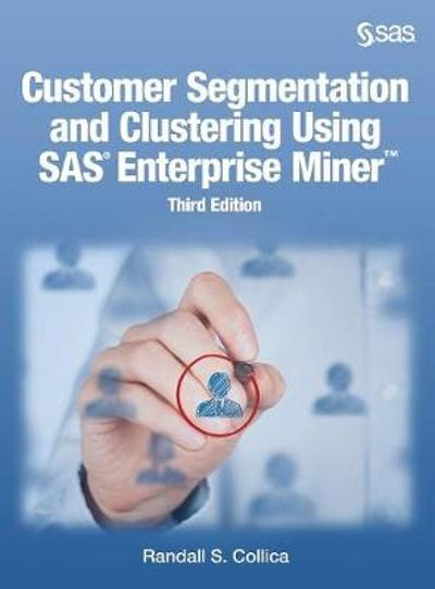 Customer Segmentation and Clustering Using SAS Enterprise Miner, Third Edition - Randall S Collica