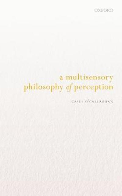 A Multisensory Philosophy of Perception - Casey O'Callaghan