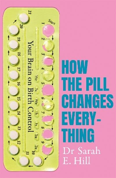 How the Pill Changes Everything - Sarah E Hill