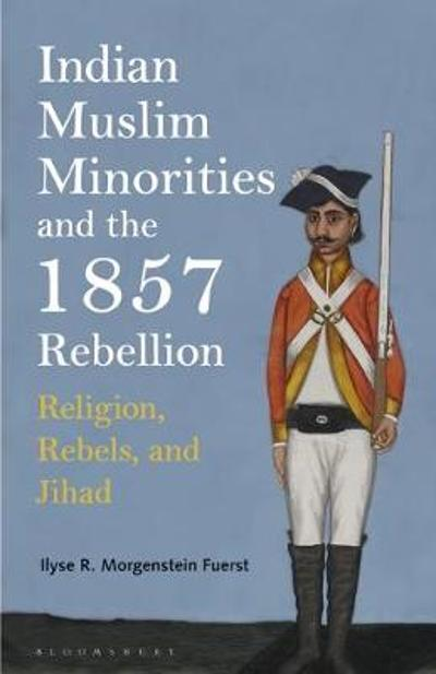 Indian Muslim Minorities and the 1857 Rebellion - Ilyse R. Morgenstein Fuerst