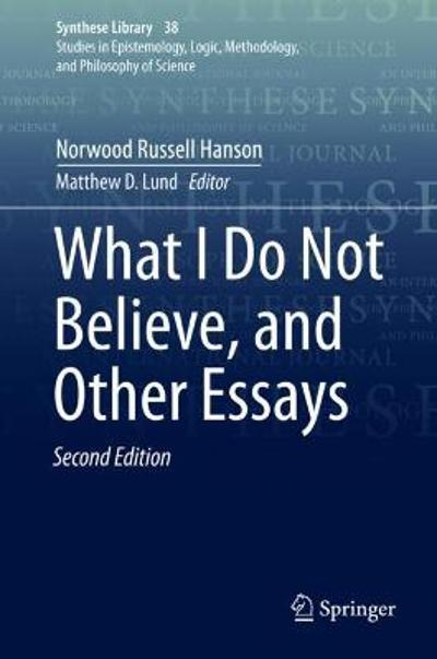 What I Do Not Believe, and Other Essays - Norwood Russell Hanson
