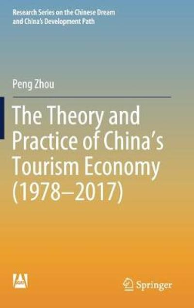 The Theory and Practice of China's Tourism Economy (1978-2017) - Peng Zhou