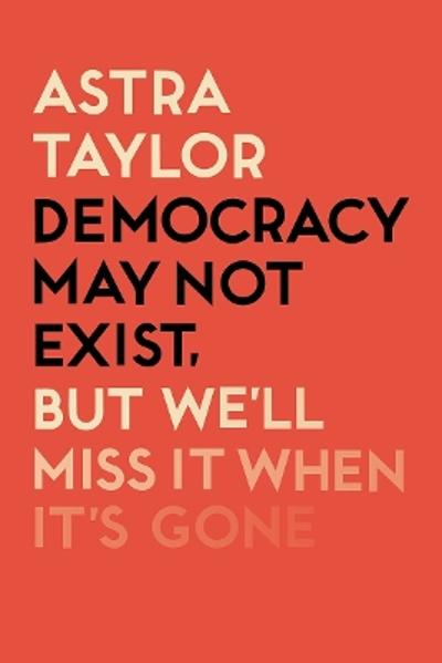 Democracy May Not Exist But We'll Miss it When It's Gone - Astra Taylor