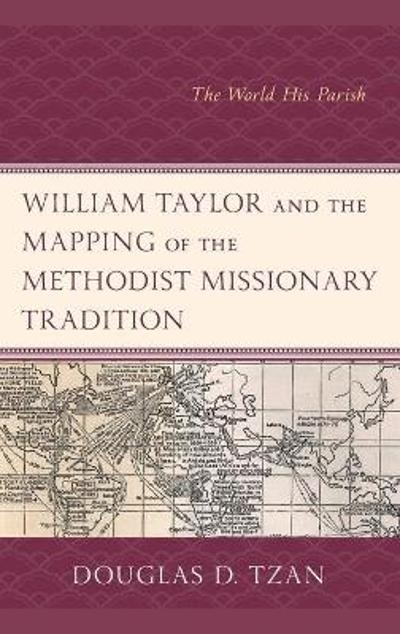William Taylor and the Mapping of the Methodist Missionary Tradition - Douglas D. Tzan