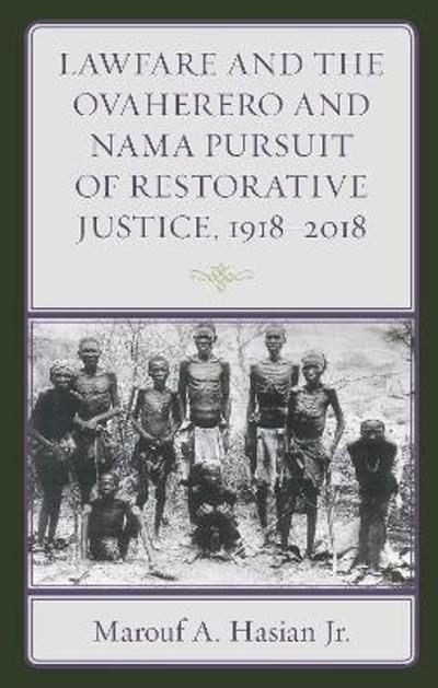 Lawfare and the Ovaherero and Nama Pursuit of Restorative Justice, 1918-2018 - Marouf A., Jr. Hasian