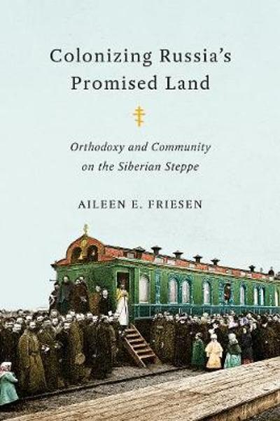 Colonizing Russia's Promised Land - Aileen E. Friesen