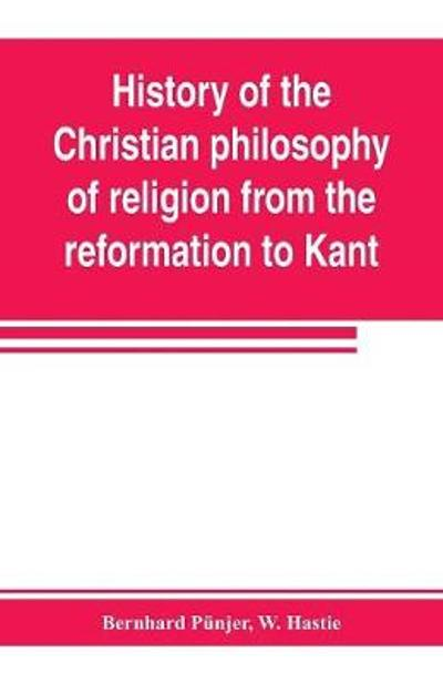 History of the Christian philosophy of religion from the reformation to Kant - Bernhard Punjer