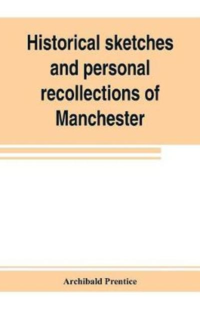 Historical sketches and personal recollections of Manchester. Intended to illustrate the progress of public opinion from 1792 to 1832 - Archibald Prentice