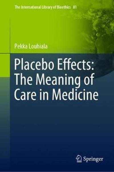 Placebo Effects: The Meaning of Care in Medicine - Pekka Louhiala