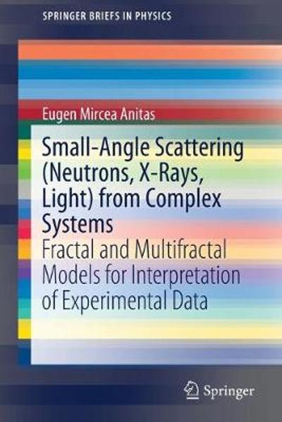 Small-Angle Scattering (Neutrons, X-Rays, Light) from Complex Systems - Eugen Mircea Anitas