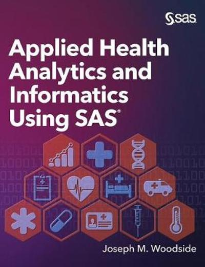 Applied Health Analytics and Informatics Using SAS - Joseph M Woodside