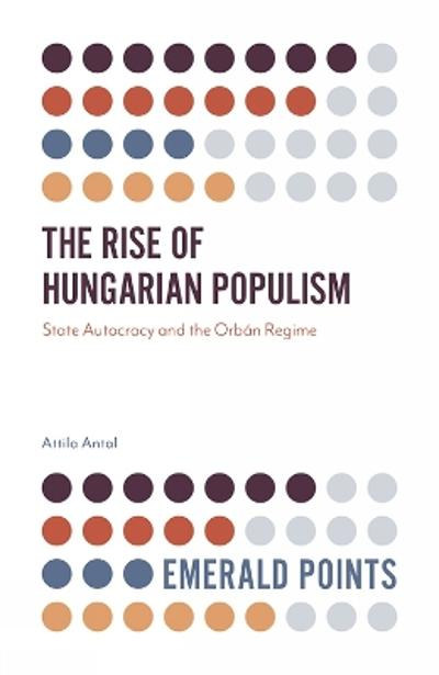 The Rise of Hungarian Populism - Attila Antal
