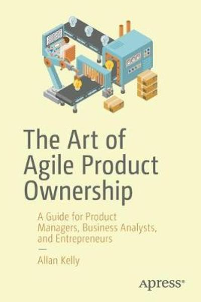 The Art of Agile Product Ownership - Allan Kelly