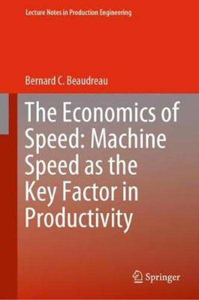 The Economics of Speed: Machine Speed as the Key Factor in Productivity - Bernard C. Beaudreau