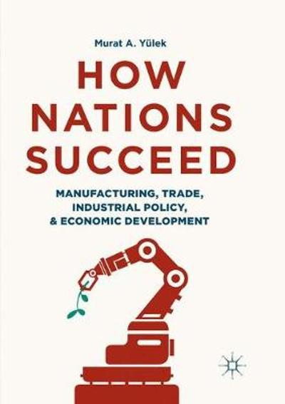 How Nations Succeed: Manufacturing, Trade, Industrial Policy, and Economic Development - Murat A. Yulek