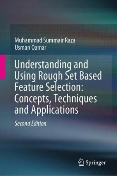 Understanding and Using Rough Set Based Feature Selection: Concepts, Techniques and Applications - Muhammad Summair Raza