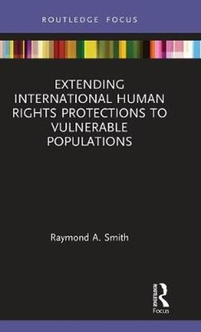 Extending International Human Rights Protections to Vulnerable Populations - Raymond A. Smith