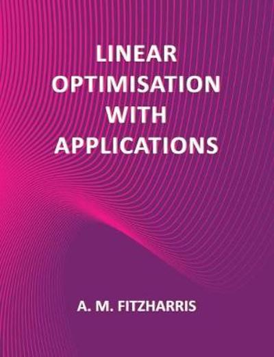 Linear Optimisation with Applications - A.M. Fitzharris