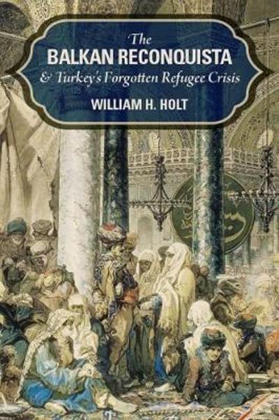 The Balkan Reconquista and Turkey's Forgotten Refugee Crisis - William H. Holt