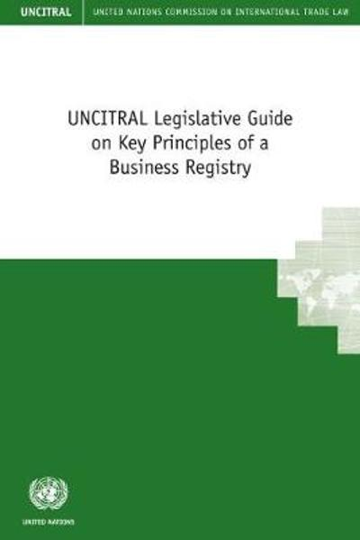 UNCITRAL legislative guide on key principles of a business registry - United Nations: Commission on International Trade Law