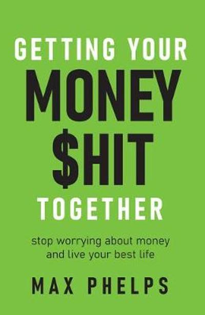 Getting Your Money $hit Together - Max Phelps
