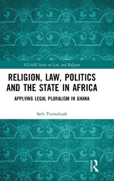 Religion, Law, Politics and the State in Africa - Seth Tweneboah