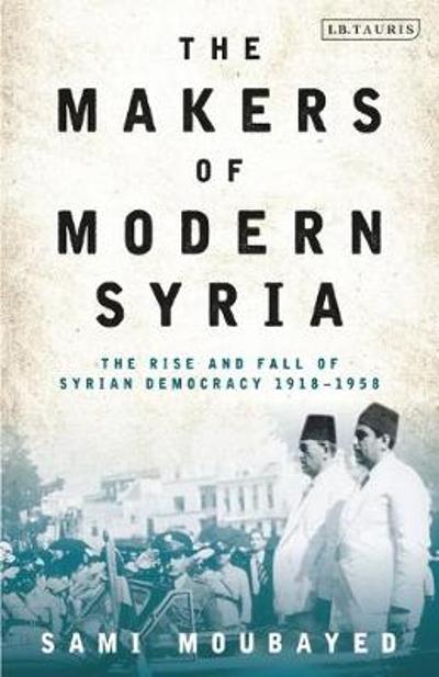 The Makers of Modern Syria - Sami Moubayed