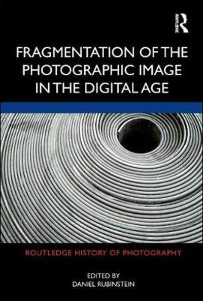 Fragmentation of the Photographic Image in the Digital Age - Daniel Rubinstein