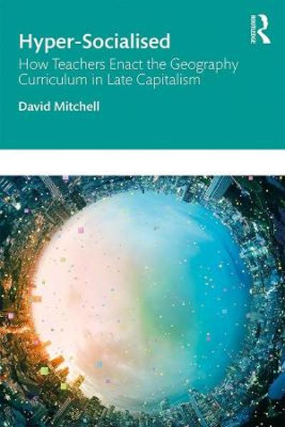Hyper-Socialised: How Teachers Enact the Geography Curriculum in Late Capitalism - David Mitchell