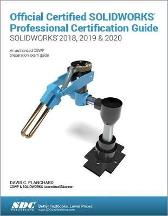 Official Certified SOLIDWORKS Professional Certification Guide (SOLIDWORKS 2018, 2019, & 2020) - David Planchard