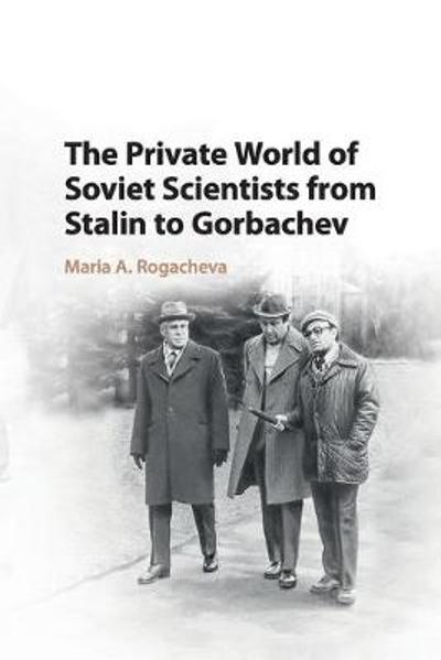 The Private World of Soviet Scientists from Stalin to Gorbachev - Maria Rogacheva