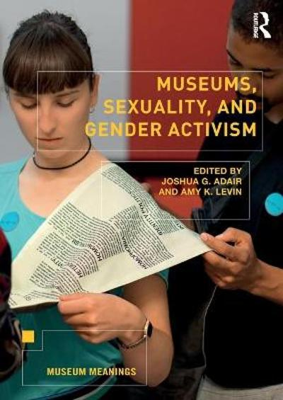 Museums, Sexuality, and Gender Activism - Joshua G. Adair