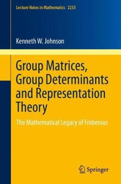 Group Matrices, Group Determinants and Representation Theory - Kenneth W. Johnson