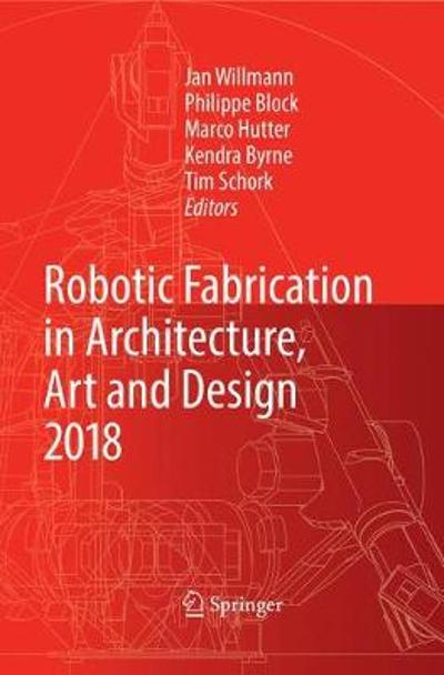Robotic Fabrication in Architecture, Art and Design 2018 - Jan Willmann