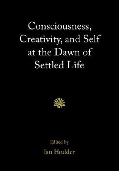 Consciousness, Creativity, and Self at the Dawn of Settled Life - Ian Hodder