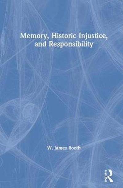 Memory, Historic Injustice, and Responsibility - W. James Booth