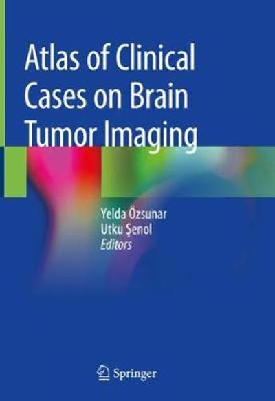 Atlas of Clinical Cases on Brain Tumor Imaging - Yelda OEzsunar