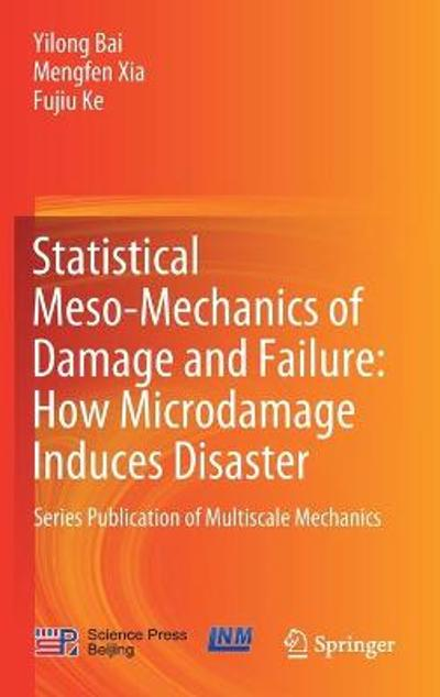 Statistical Meso-Mechanics of Damage and Failure: How Microdamage Induces Disaster - Yilong Bai