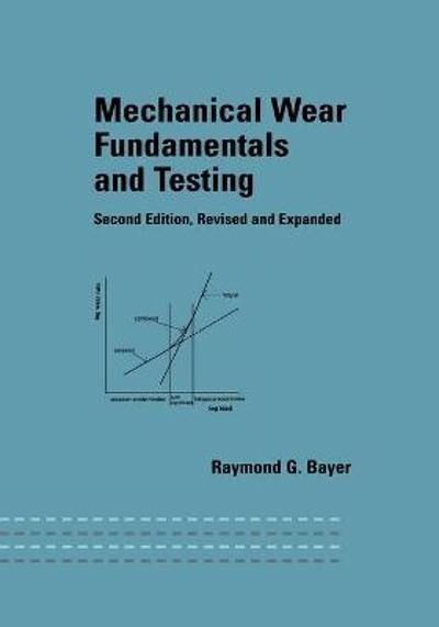 Mechanical Wear Fundamentals and Testing, Revised and Expanded - Raymond G. Bayer