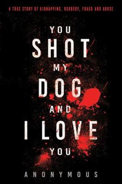 You Shot My Dog and I Love You - Anonymous