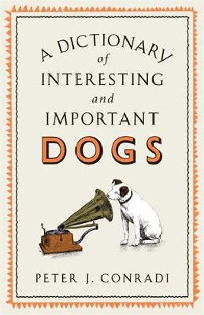 A Dictionary of Interesting and Important Dogs - Peter J. Conradi